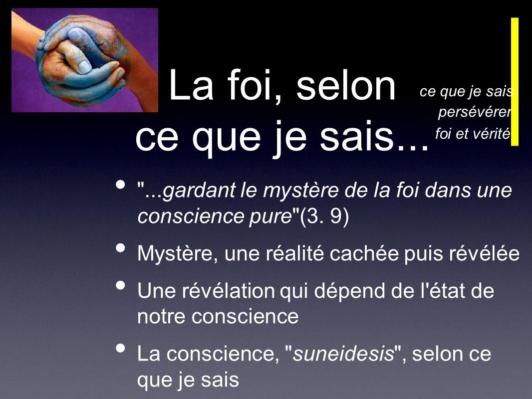 La foi, selon ce que je sais... ...gardant le mystère de la foi dans une conscience pure (3.