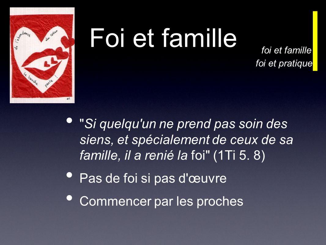 Foi et famille Si quelqu un ne prend pas soin des siens, et spécialement de ceux de sa famille, il a renié la foi (1Ti 5.