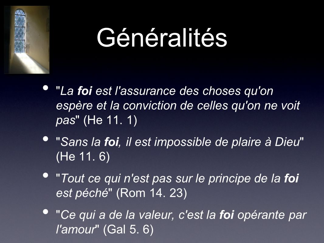Généralités La foi est l assurance des choses qu on espère et la conviction de celles qu on ne voit pas (He 11.