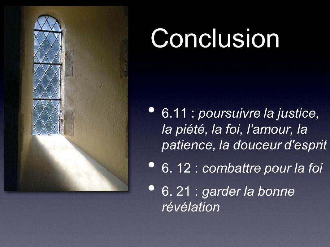 Conclusion 6.11 : poursuivre la justice, la piété, la foi, l amour, la patience, la douceur d esprit 6.