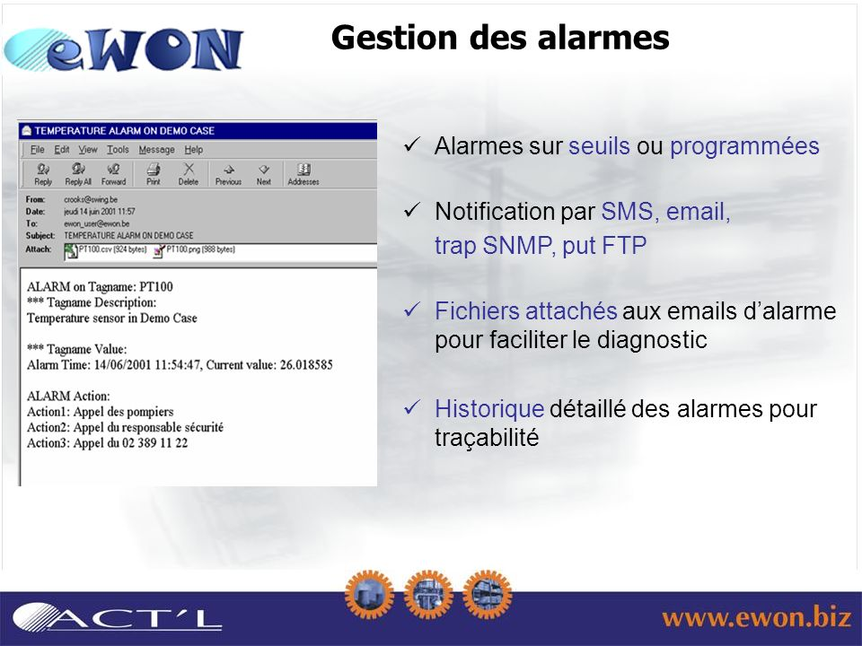 Gestion des alarmes Alarmes sur seuils ou programmées Notification par SMS, email, trap SNMP, put FTP Fichiers attachés aux emails dalarme pour faciliter le diagnostic Historique détaillé des alarmes pour traçabilité