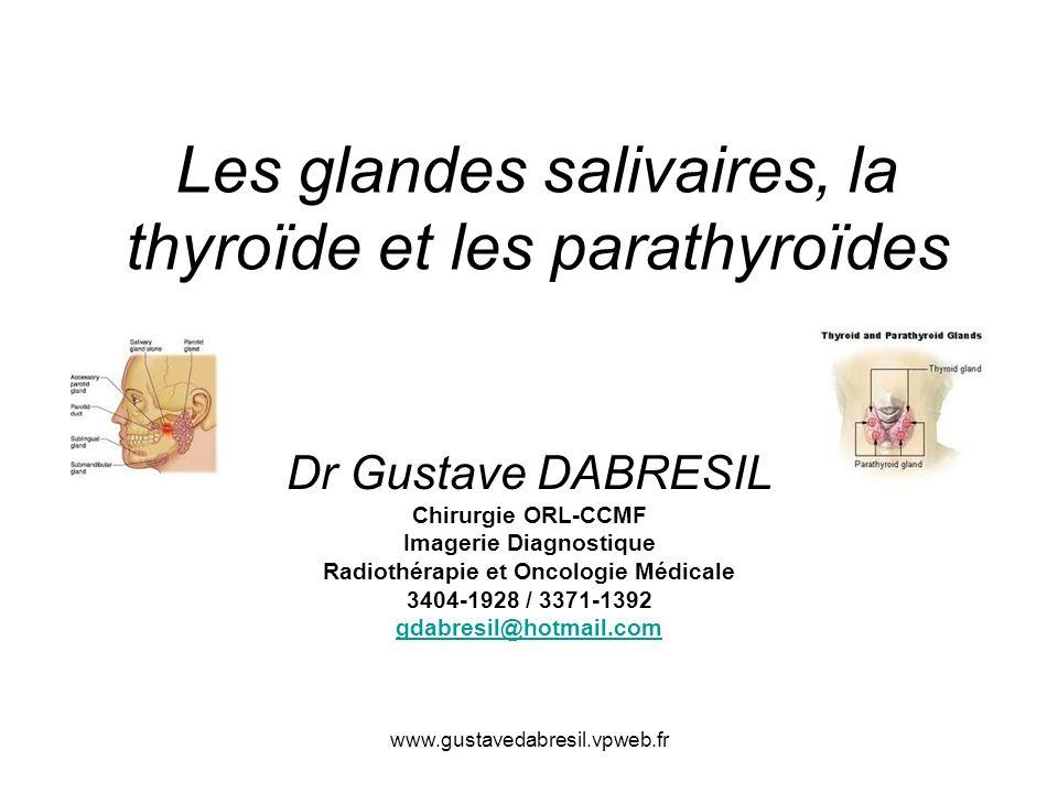 www.gustavedabresil.vpweb.fr Les glandes salivaires, la thyroïde et les parathyroïdes Dr Gustave DABRESIL Chirurgie ORL-CCMF Imagerie Diagnostique Radiothérapie et Oncologie Médicale 3404-1928 / 3371-1392 gdabresil@hotmail.com