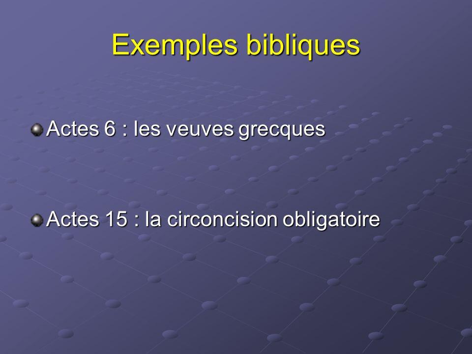 Exemples bibliques Actes 6 : les veuves grecques Actes 15 : la circoncision obligatoire