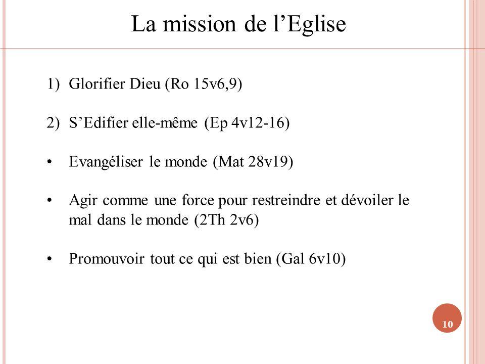 10 La mission de lEglise 1)Glorifier Dieu (Ro 15v6,9) 2)SEdifier elle-même (Ep 4v12-16) Evangéliser le monde (Mat 28v19) Agir comme une force pour res