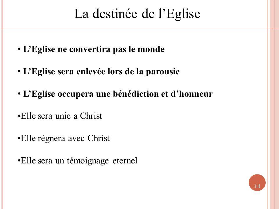 11 La destinée de lEglise LEglise ne convertira pas le monde LEglise sera enlevée lors de la parousie LEglise occupera une bénédiction et dhonneur Ell