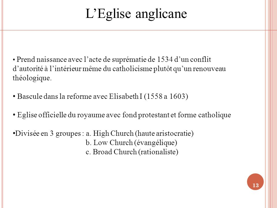 13 LEglise anglicane Prend naissance avec lacte de suprématie de 1534 dun conflit dautorité à lintérieur même du catholicisme plutôt quun renouveau th