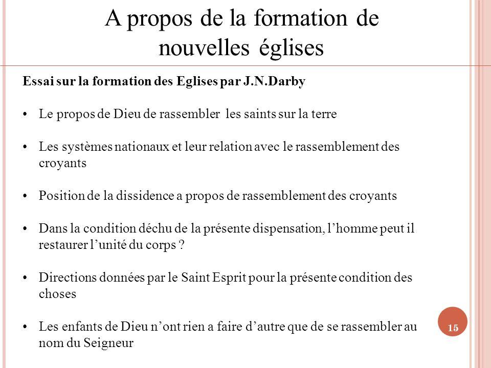 15 A propos de la formation de nouvelles églises Essai sur la formation des Eglises par J.N.Darby Le propos de Dieu de rassembler les saints sur la te