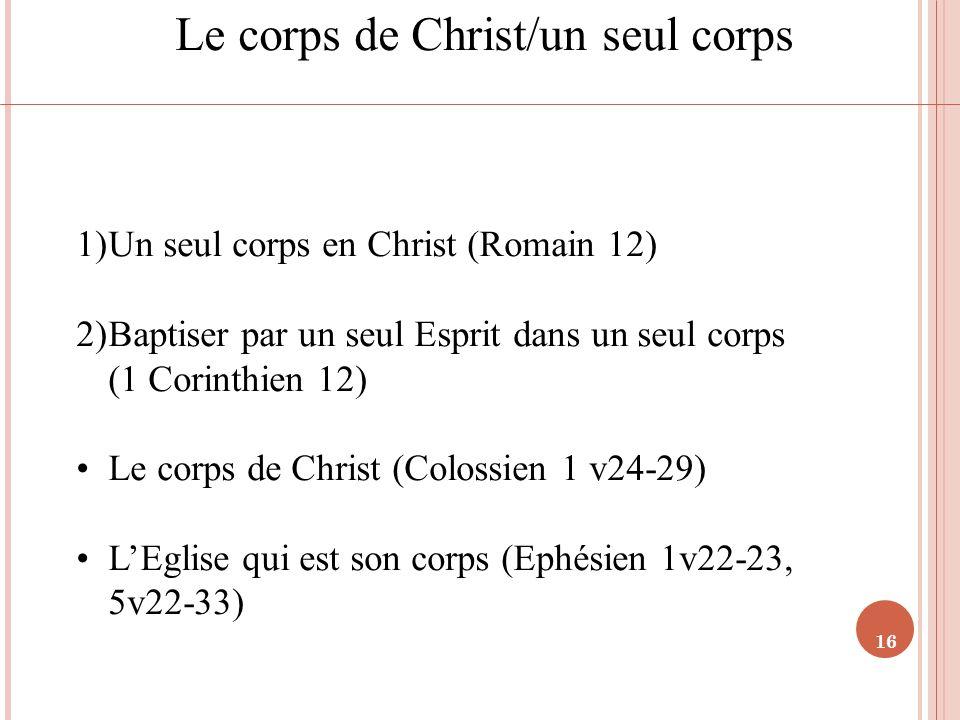 16 Le corps de Christ/un seul corps 1)Un seul corps en Christ (Romain 12) 2)Baptiser par un seul Esprit dans un seul corps (1 Corinthien 12) Le corps