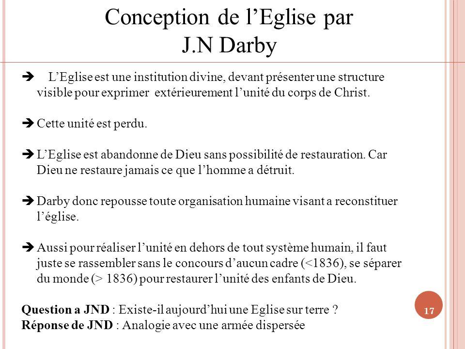 17 Conception de lEglise par J.N Darby LEglise est une institution divine, devant présenter une structure visible pour exprimer extérieurement lunité