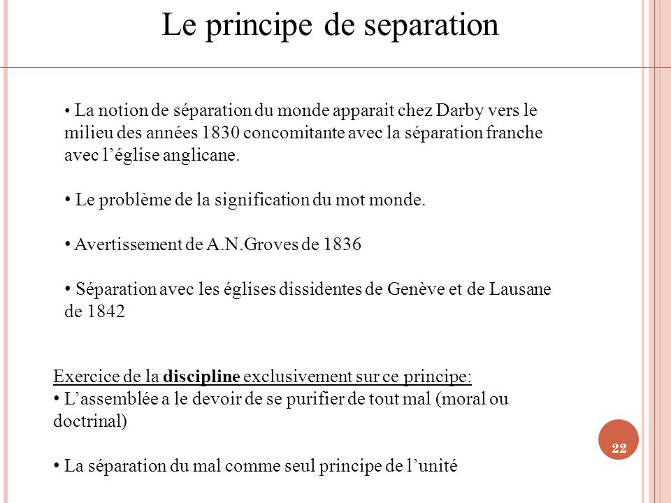 22 Le principe de separation La notion de séparation du monde apparait chez Darby vers le milieu des années 1830 concomitante avec la séparation franc
