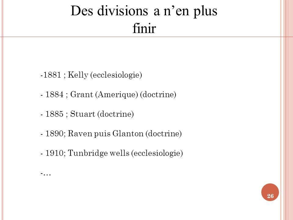 26 Des divisions a nen plus finir -1881 ; Kelly (ecclesiologie) - 1884 ; Grant (Amerique) (doctrine) - 1885 ; Stuart (doctrine) - 1890; Raven puis Gla