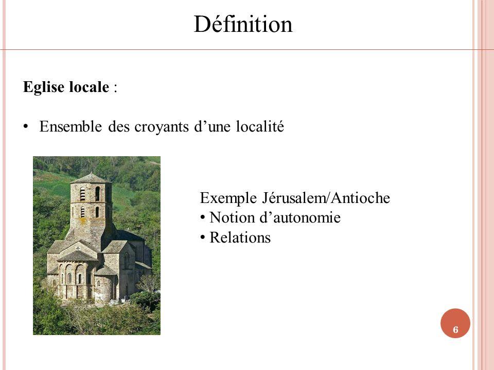 6 Définition Eglise locale : Ensemble des croyants dune localité Exemple Jérusalem/Antioche Notion dautonomie Relations