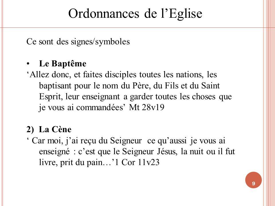 9 Ordonnances de lEglise Ce sont des signes/symboles Le Baptême Allez donc, et faites disciples toutes les nations, les baptisant pour le nom du Père,
