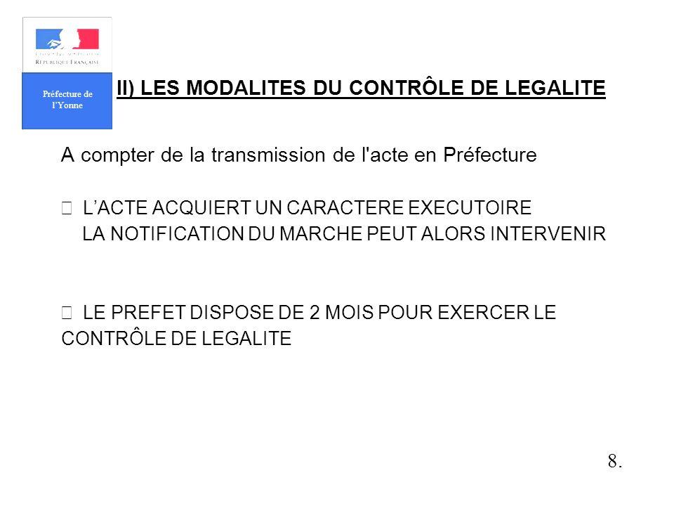 II) LES MODALITES DU CONTRÔLE DE LEGALITE A compter de la transmission de l acte en Préfecture LACTE ACQUIERT UN CARACTERE EXECUTOIRE LA NOTIFICATION DU MARCHE PEUT ALORS INTERVENIR LE PREFET DISPOSE DE 2 MOIS POUR EXERCER LE CONTRÔLE DE LEGALITE 8.