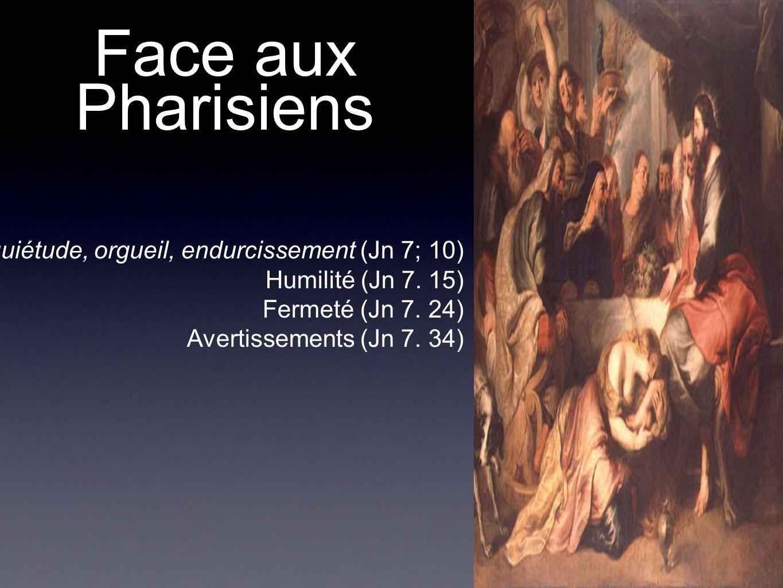 Face aux Pharisiens Inquiétude, orgueil, endurcissement (Jn 7; 10) Humilité (Jn 7. 15) Fermeté (Jn 7. 24) Avertissements (Jn 7. 34)