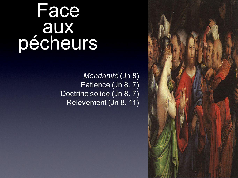 Face aux pécheurs Mondanité (Jn 8) Patience (Jn 8. 7) Doctrine solide (Jn 8. 7) Relèvement (Jn 8. 11)