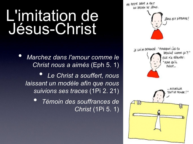 L'imitation de Jésus-Christ Marchez dans l'amour comme le Christ nous a aimés (Eph 5. 1) Le Christ a souffert, nous laissant un modèle afin que nous s