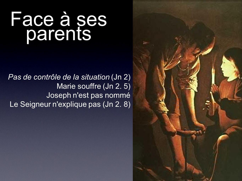 Face à ses parents Pas de contrôle de la situation (Jn 2) Marie souffre (Jn 2. 5) Joseph n'est pas nommé Le Seigneur n'explique pas (Jn 2. 8)