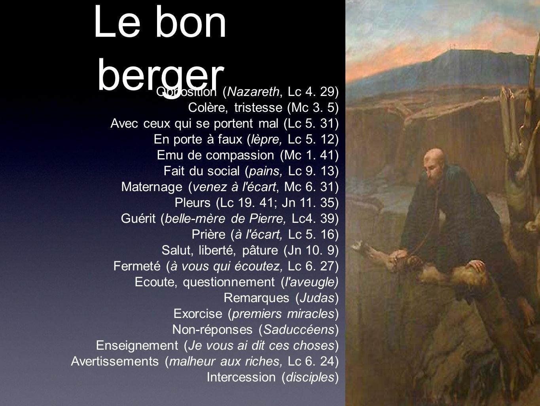 Le bon berger Opposition (Nazareth, Lc 4. 29) Colère, tristesse (Mc 3. 5) Avec ceux qui se portent mal (Lc 5. 31) En porte à faux (lèpre, Lc 5. 12) Em