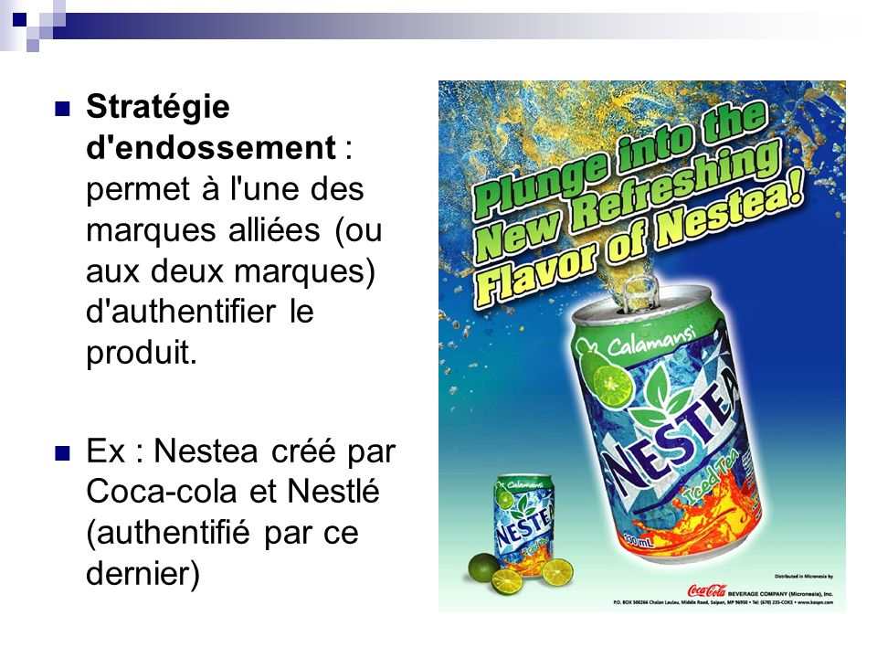 Stratégie d'endossement : permet à l'une des marques alliées (ou aux deux marques) d'authentifier le produit. Ex : Nestea créé par Coca-cola et Nestlé