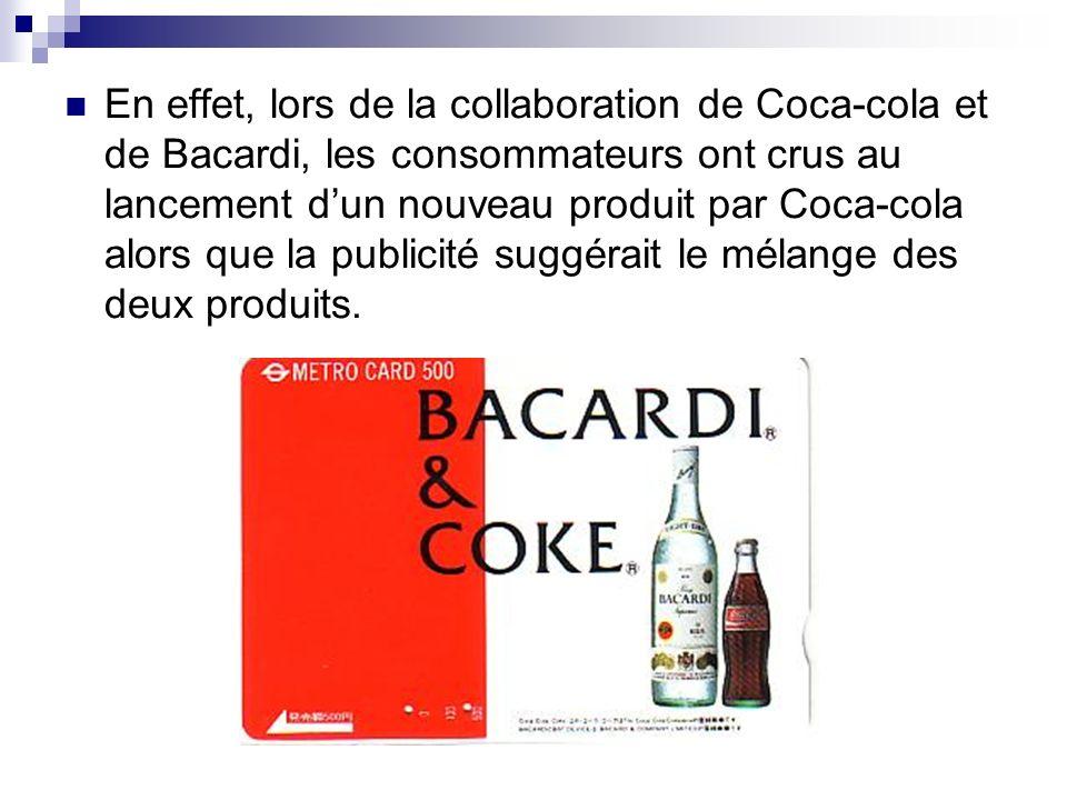 En effet, lors de la collaboration de Coca-cola et de Bacardi, les consommateurs ont crus au lancement dun nouveau produit par Coca-cola alors que la