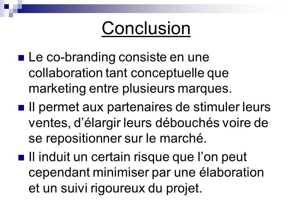 Conclusion Le co-branding consiste en une collaboration tant conceptuelle que marketing entre plusieurs marques. Il permet aux partenaires de stimuler
