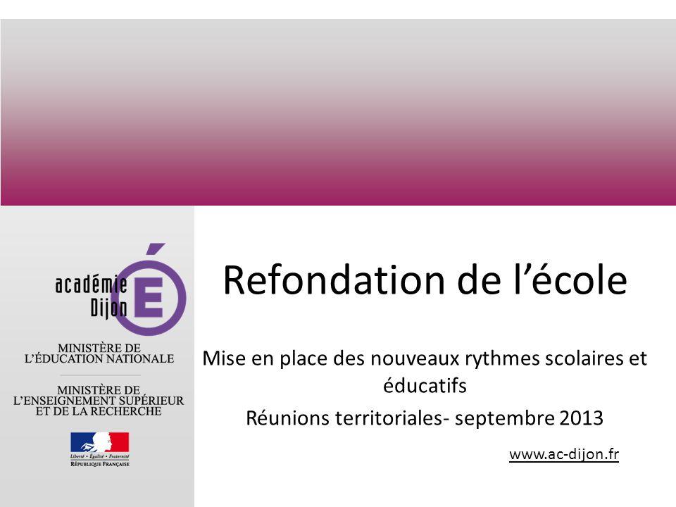 www.ac-dijon.fr Refondation de lécole Mise en place des nouveaux rythmes scolaires et éducatifs Réunions territoriales- septembre 2013