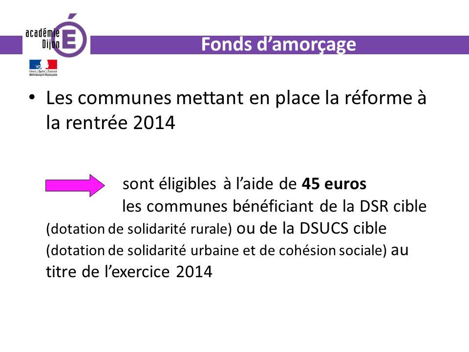 Fonds damorçage Les communes mettant en place la réforme à la rentrée 2014 sont éligibles à laide de 45 euros les communes bénéficiant de la DSR cible (dotation de solidarité rurale) ou de la DSUCS cible (dotation de solidarité urbaine et de cohésion sociale) au titre de lexercice 2014