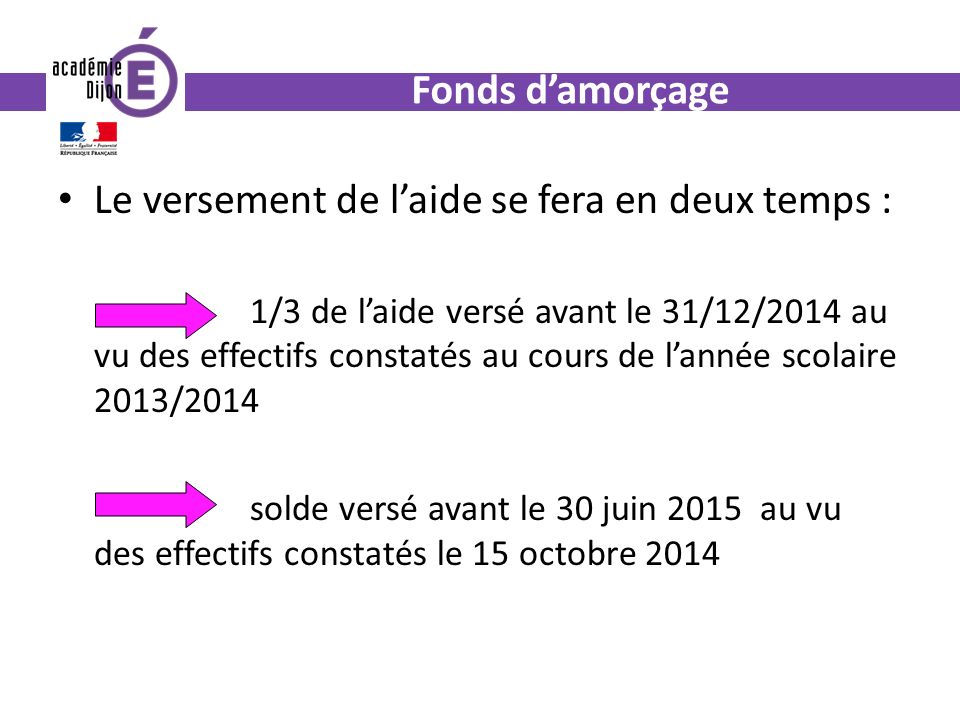 Fonds damorçage Le versement de laide se fera en deux temps : 1/3 de laide versé avant le 31/12/2014 au vu des effectifs constatés au cours de lannée scolaire 2013/2014 solde versé avant le 30 juin 2015 au vu des effectifs constatés le 15 octobre 2014