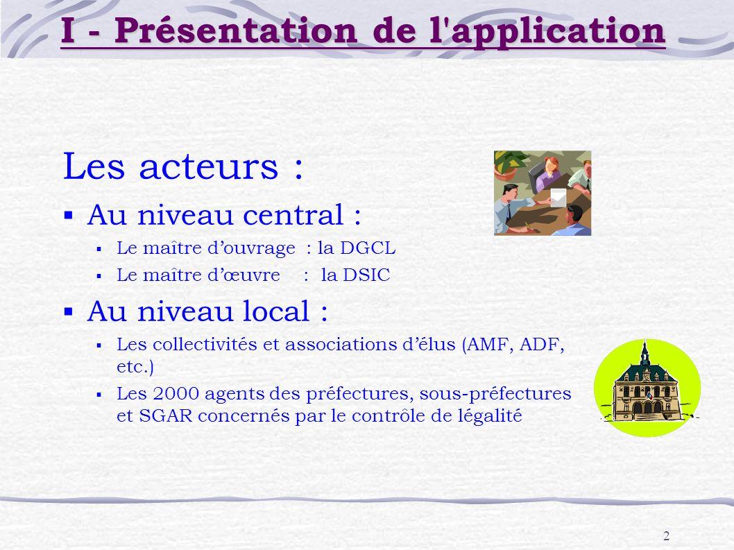 2 I - Présentation de l'application Les acteurs : Au niveau central : Le maître douvrage : la DGCL Le maître dœuvre : la DSIC Au niveau local : Les co