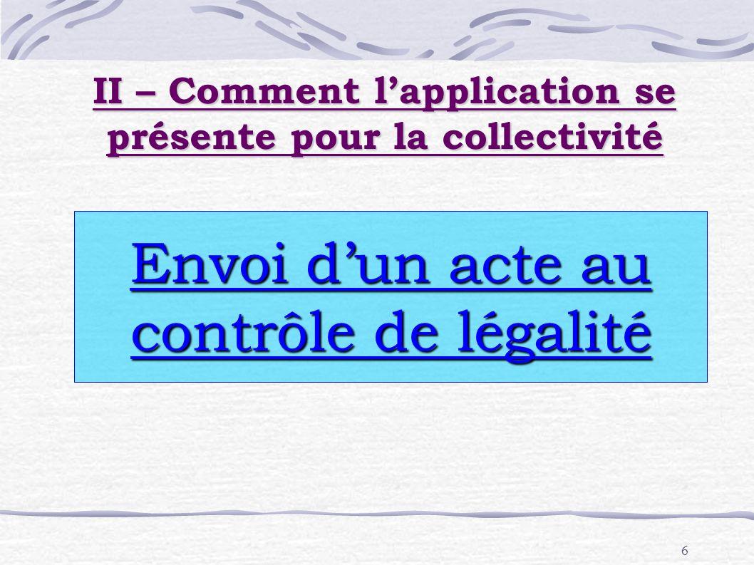 6 II – Comment lapplication se présente pour la collectivité Envoi dun acte au contrôle de légalité