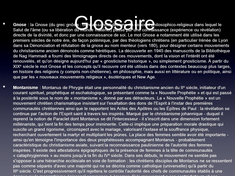 Glossaire Gnose : la Gnose (du grec gnôsis : connaissance) désigne un concept philosophico-religieux dans lequel le Salut de l âme (ou sa libération du monde matériel) passe par une connaissance (expérience ou révélation) directe de la divinité, et donc par une connaissance de soi.