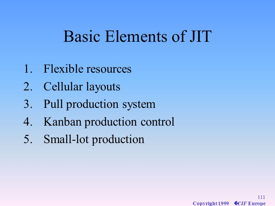 110 Copyright 1999 ç CIF Europe What is JIT ? Producing only what is needed, when it is needed A philosophy An integrated management system JITs manda