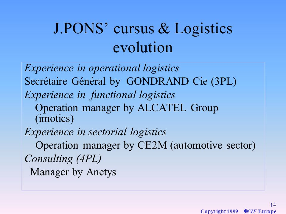 13 Copyright 1999 ç CIF Europe Supply Chain Mangement Evolution of logistics concept Focus of these lessons Focus of these lessons From From operation