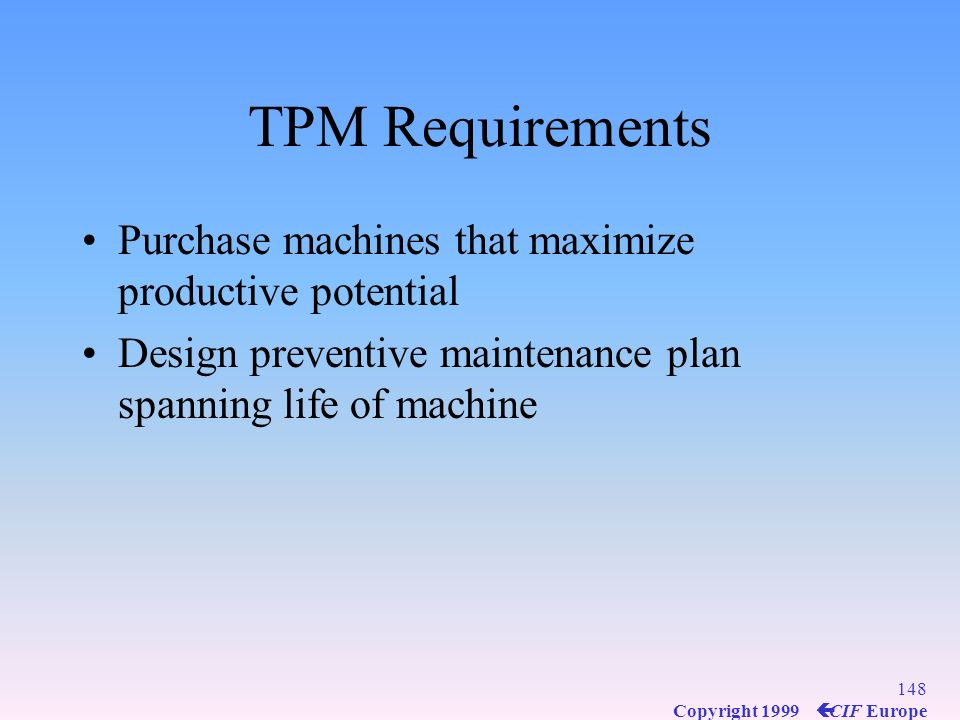 147 Copyright 1999 ç CIF Europe TPM Requirements Design products that can be easily produced on existing machines Design machines for easier operation