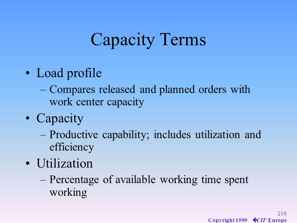 215 Copyright 1999 ç CIF Europe Capacity Usually expressed as standard machine hours or labor hours Capacity= (no. machines or workers) x (no. shifts)