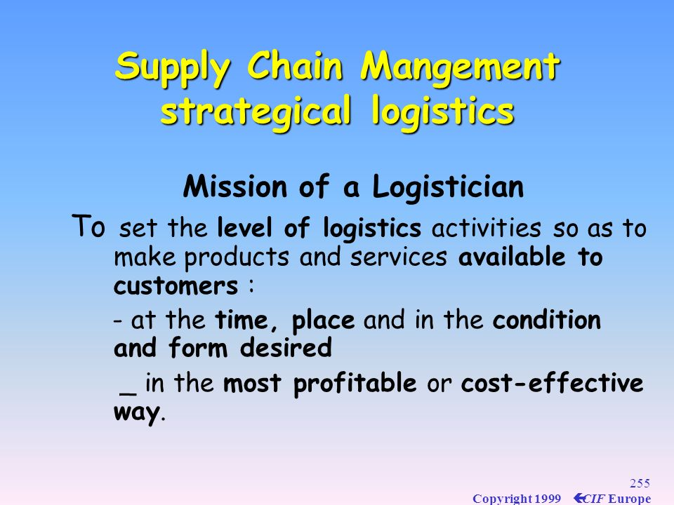 254 Copyright 1999 ç CIF Europe Contribution of Logistics to the value of the products Logistics & Marketing Logistics & Marketing Logistics is a succ
