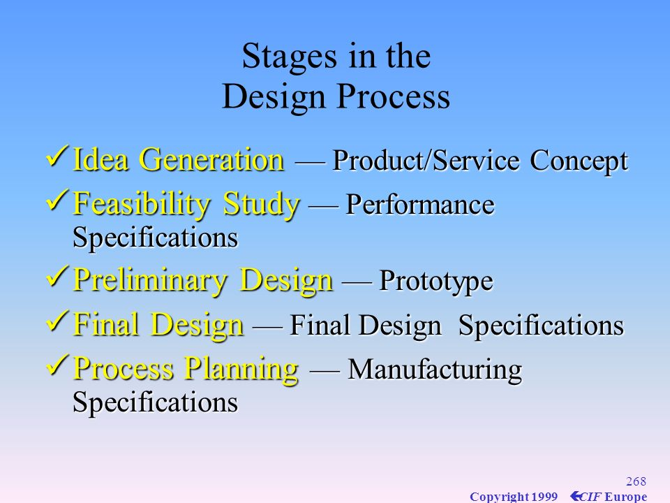 267 Copyright 1999 ç CIF Europe An Effective Design Process Matches product/service characteristics with customer needs Matches product/service charac