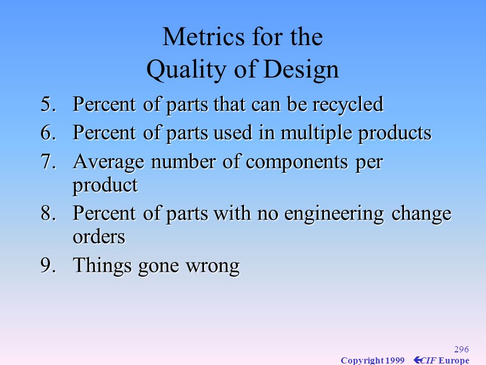 295 Copyright 1999 ç CIF Europe Metrics for the Quality of Design 1.Percent of revenue from new products or services 2.Percent of products capturing 5