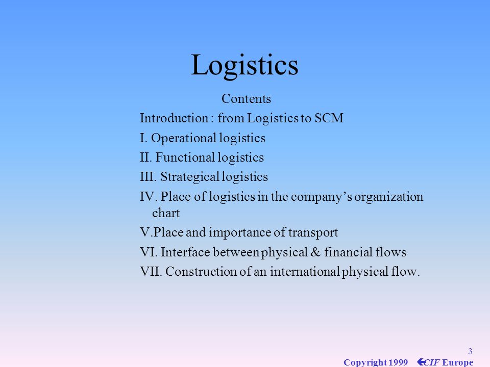 3 Copyright 1999 ç CIF Europe Logistics Contents Introduction : from Logistics to SCM I.