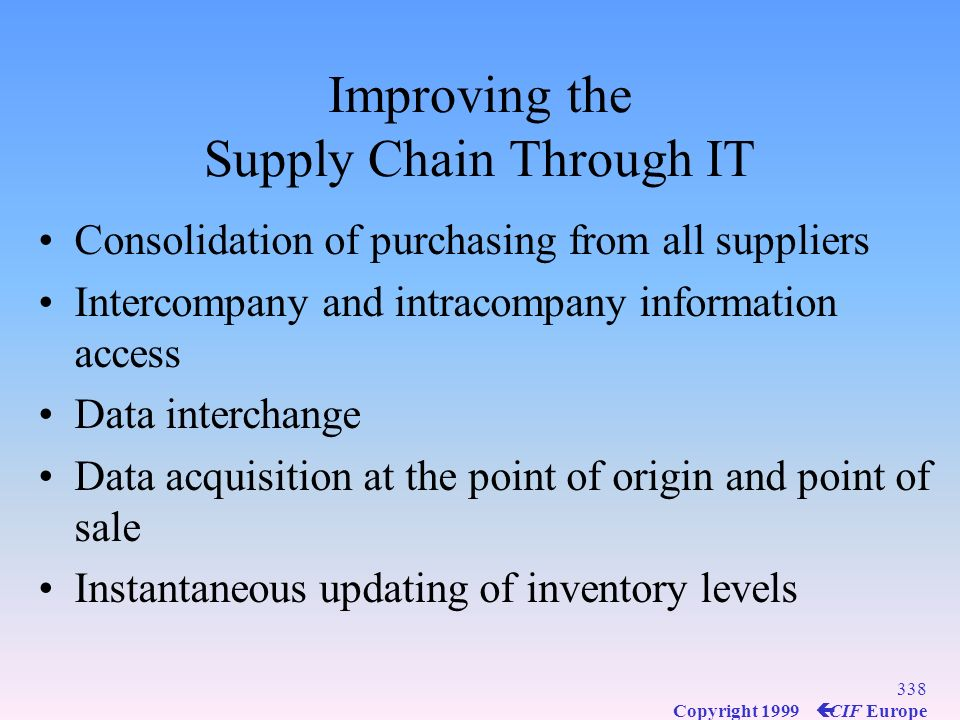337 Copyright 1999 ç CIF Europe Improving the Supply Chain Through IT Centralized coordination of information flows Integration of transportation, dis