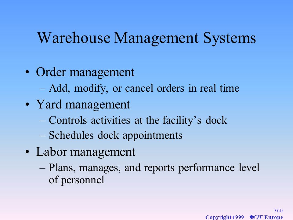 359 Copyright 1999 ç CIF Europe Warehouse Management Systems Highly automated systems Controls item putaway, picking, packing, and shipping Transporta