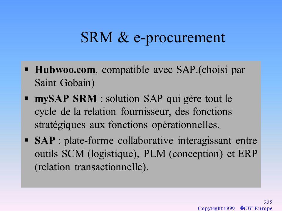 367 Copyright 1999 ç CIF Europe SRM & e-procurement Gains de productivité et optimisation de la relation avec les fournisseurs (SRM) Outils du e-procurement pour achats hors- production : catalogues en ligne et commande selon un circuit de validation (workflow) Entre 5 et 10% de gains pour un ROI de 18 mois.