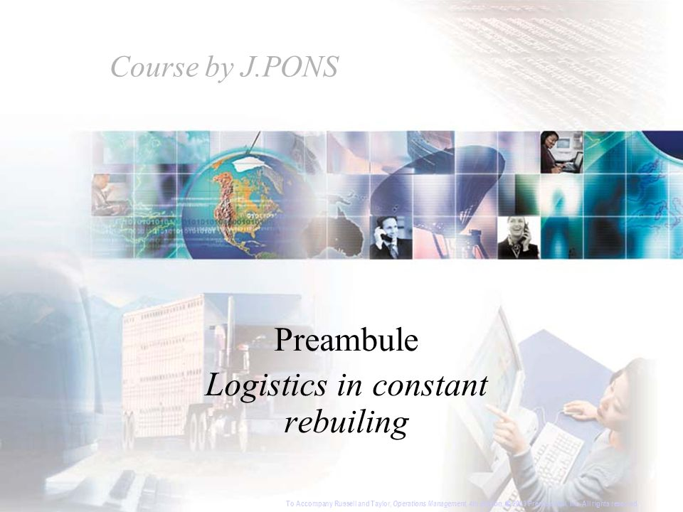 Course by J.PONS Preambule Logistics in constant rebuiling To Accompany Russell and Taylor, Operations Management, 4th Edition, 2003 Prentice-Hall, Inc.