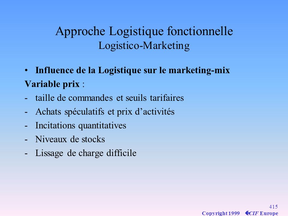 414 Copyright 1999 ç CIF Europe Approche Logistique fonctionnelle Logistico-Marketing Influence de la Logistique sur le marketing-mix Variable produit