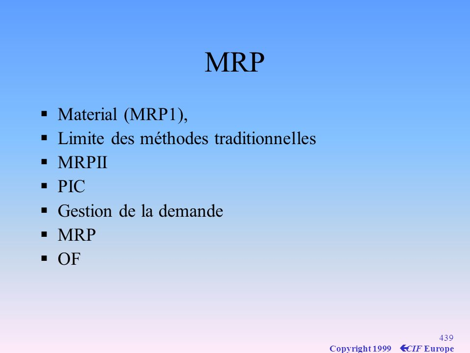 438 Copyright 1999 ç CIF Europe MRP Material (MRP1), Manufacturing(MRP2) ERP (finance)