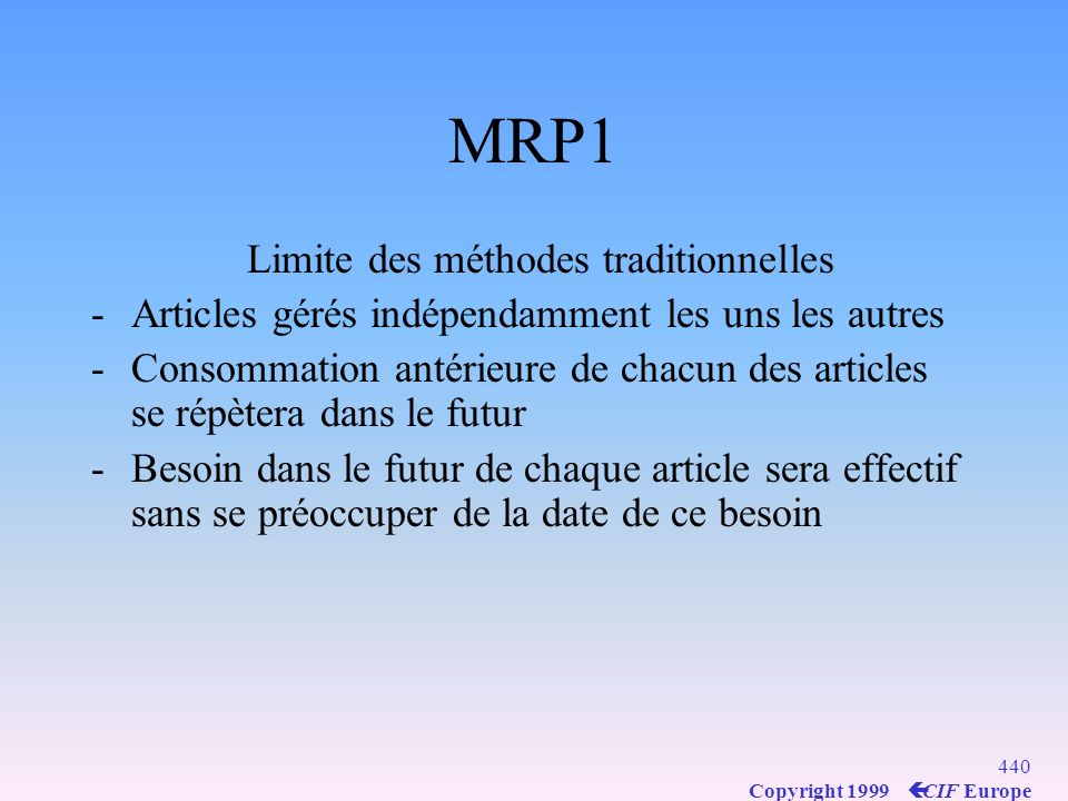 439 Copyright 1999 ç CIF Europe MRP Material (MRP1), Limite des méthodes traditionnelles MRPII PIC Gestion de la demande MRP OF