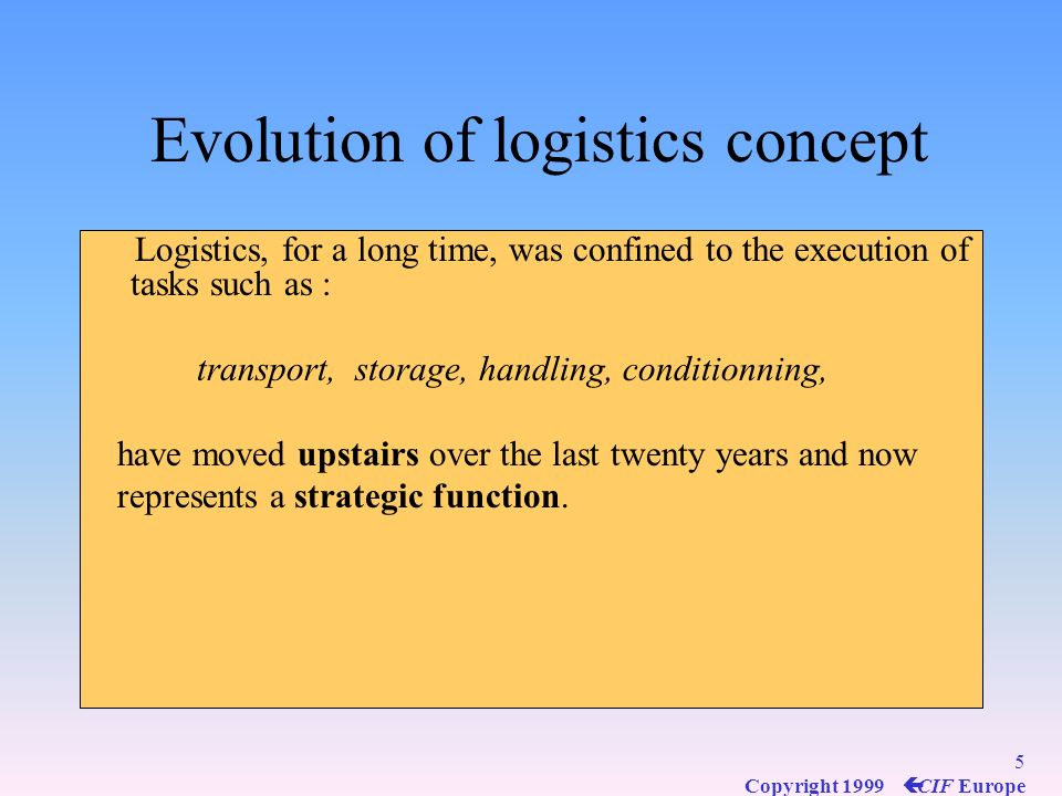 5 Copyright 1999 ç CIF Europe Evolution of logistics concept Logistics, for a long time, was confined to the execution of tasks such as : transport, storage, handling, conditionning, have moved upstairs over the last twenty years and now represents a strategic function.
