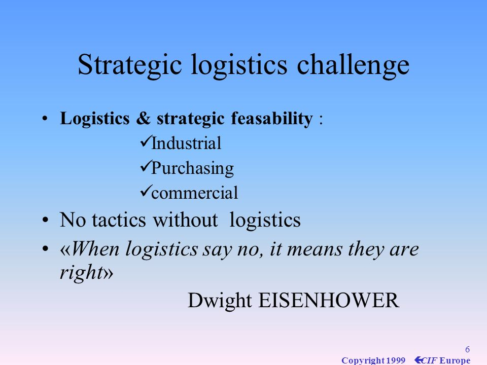 5 Copyright 1999 ç CIF Europe Evolution of logistics concept Logistics, for a long time, was confined to the execution of tasks such as : transport, s
