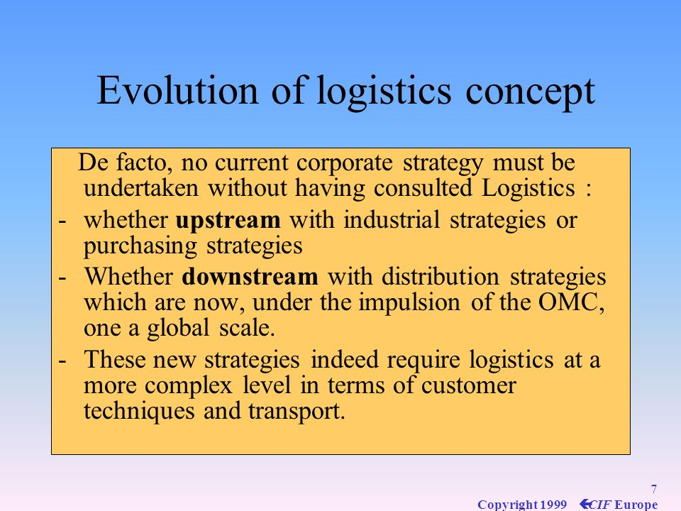 7 Copyright 1999 ç CIF Europe Evolution of logistics concept De facto, no current corporate strategy must be undertaken without having consulted Logistics : -whether upstream with industrial strategies or purchasing strategies -Whether downstream with distribution strategies which are now, under the impulsion of the OMC, one a global scale.